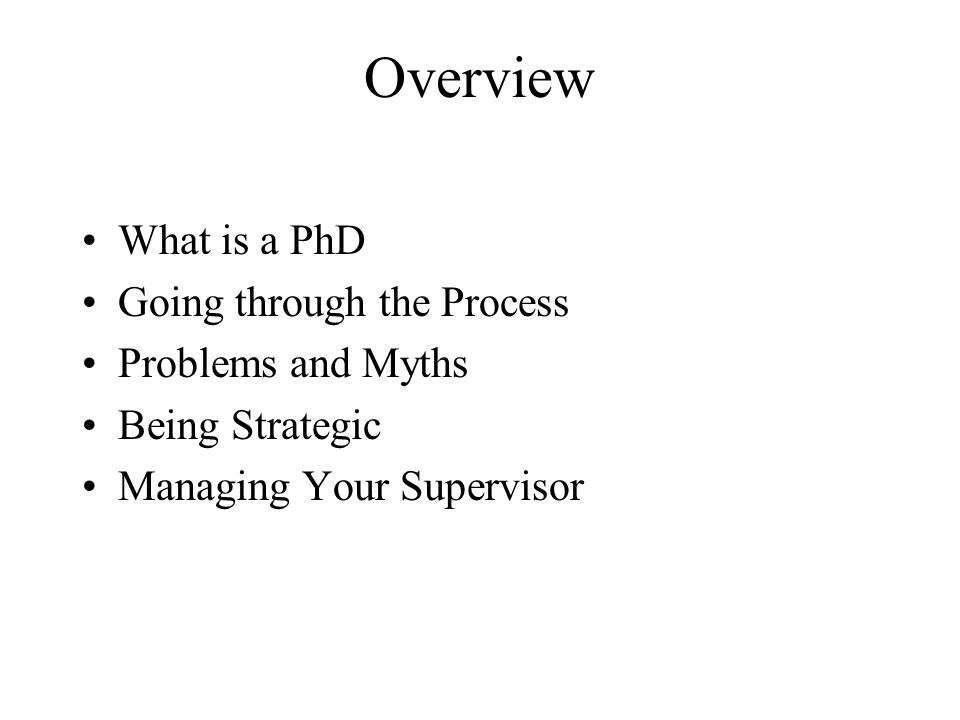 Overview What is a PhD Going through the Process Problems and Myths Being Strategic Managing Your Supervisor