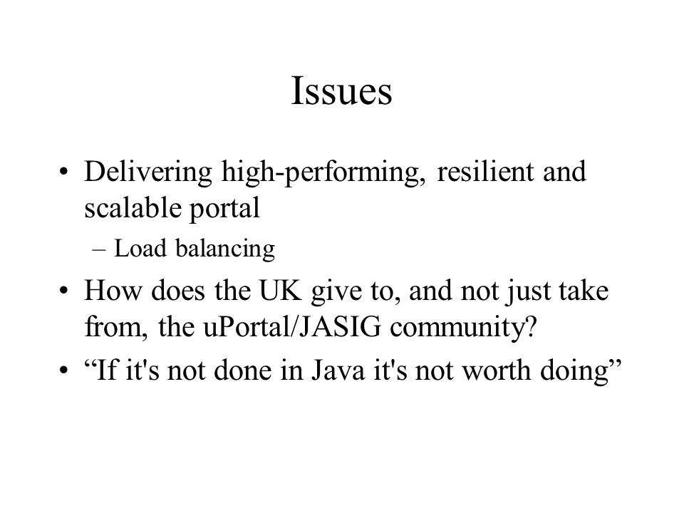 Issues Delivering high-performing, resilient and scalable portal –Load balancing How does the UK give to, and not just take from, the uPortal/JASIG community.