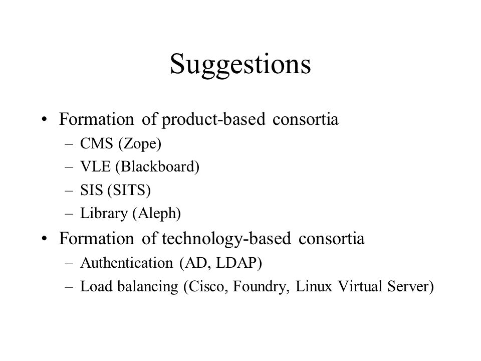 Suggestions Formation of product-based consortia –CMS (Zope) –VLE (Blackboard) –SIS (SITS) –Library (Aleph) Formation of technology-based consortia –Authentication (AD, LDAP) –Load balancing (Cisco, Foundry, Linux Virtual Server)
