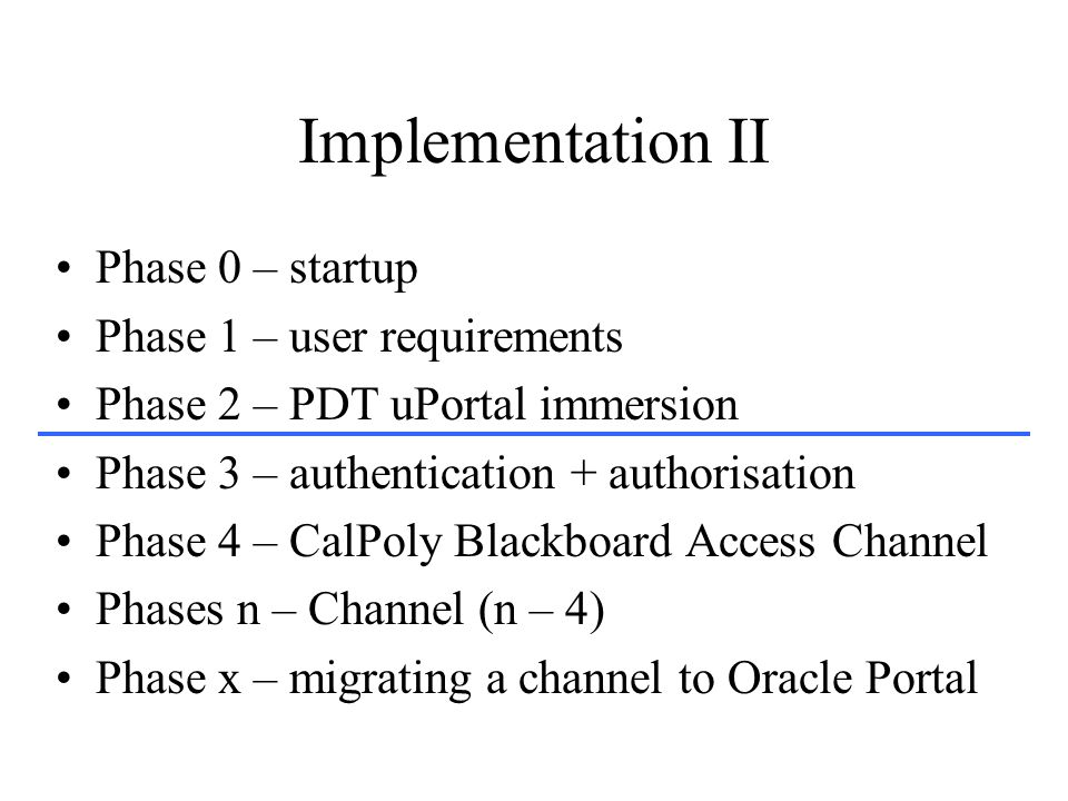 Implementation II Phase 0 – startup Phase 1 – user requirements Phase 2 – PDT uPortal immersion Phase 3 – authentication + authorisation Phase 4 – CalPoly Blackboard Access Channel Phases n – Channel (n – 4) Phase x – migrating a channel to Oracle Portal