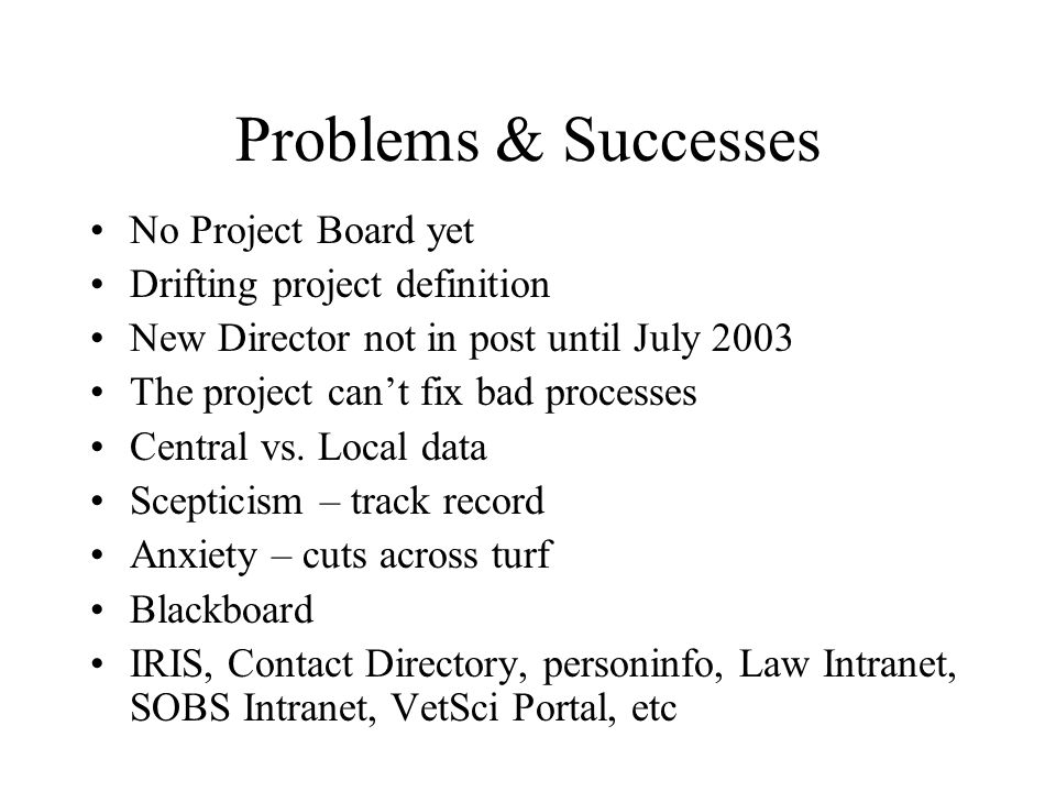 Problems & Successes No Project Board yet Drifting project definition New Director not in post until July 2003 The project cant fix bad processes Central vs.