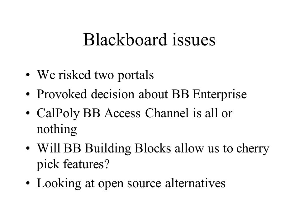 Blackboard issues We risked two portals Provoked decision about BB Enterprise CalPoly BB Access Channel is all or nothing Will BB Building Blocks allow us to cherry pick features.