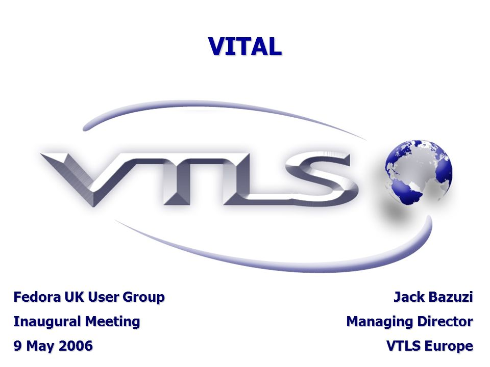 VITAL Fedora UK User Group Inaugural Meeting 9 May 2006 Jack Bazuzi Managing Director VTLS Europe