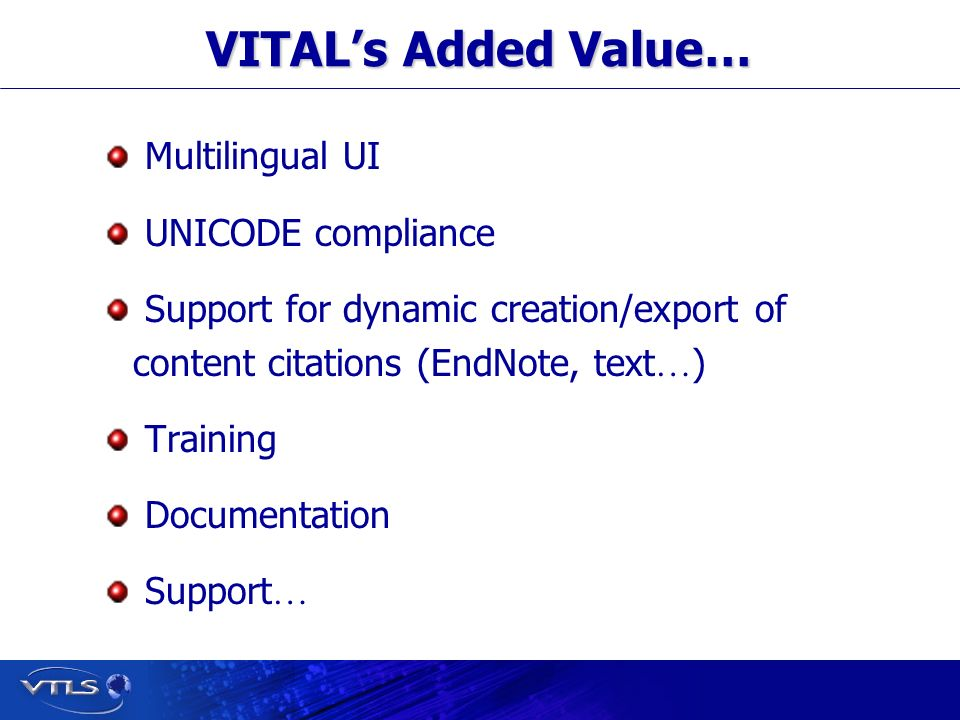 Visionary Technology in Library Solutions VITALs Added Value… Multilingual UI UNICODE compliance Support for dynamic creation/export of content citations (EndNote, text … ) Training Documentation Support …