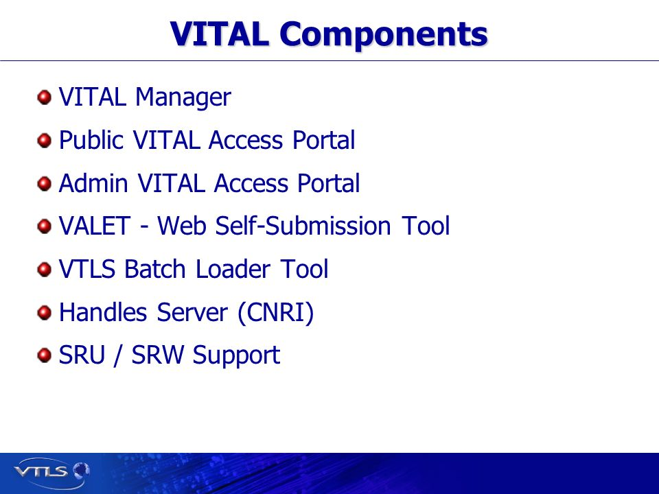 Visionary Technology in Library Solutions VITAL Components VITAL Manager Public VITAL Access Portal Admin VITAL Access Portal VALET - Web Self-Submission Tool VTLS Batch Loader Tool Handles Server (CNRI) SRU / SRW Support