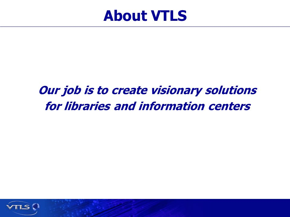 Visionary Technology in Library Solutions Our job is to create visionary solutions for libraries and information centers About VTLS
