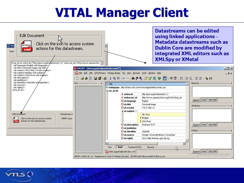 Visionary Technology in Library Solutions VITAL Manager Client Datastreams can be edited using linked applications – Metadata datastreams such as Dublin Core are modified by integrated XML editors such as XMLSpy or XMetal