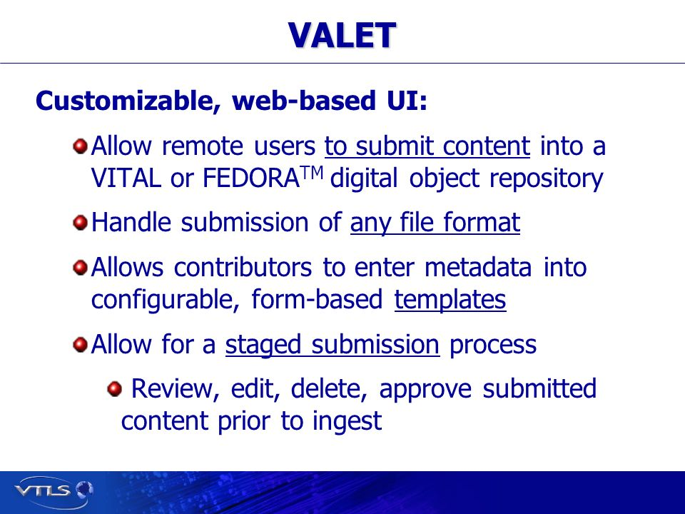 Visionary Technology in Library Solutions VALET Customizable, web-based UI: Allow remote users to submit content into a VITAL or FEDORA TM digital object repository Handle submission of any file format Allows contributors to enter metadata into configurable, form-based templates Allow for a staged submission process Review, edit, delete, approve submitted content prior to ingest