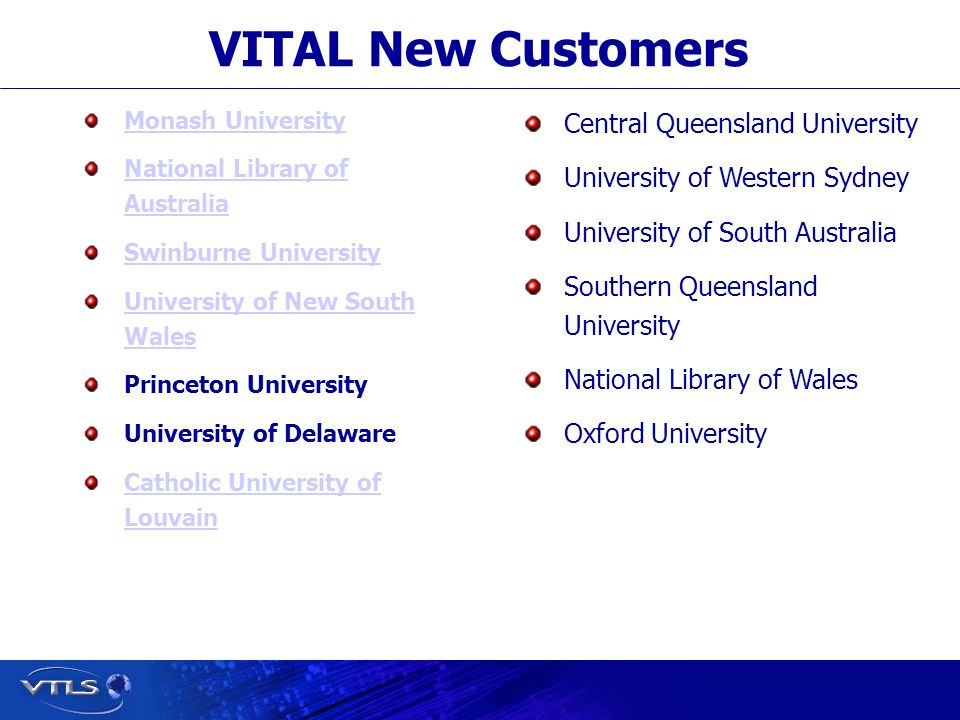Visionary Technology in Library Solutions VITAL New Customers Monash University National Library of Australia Swinburne University University of New South Wales Princeton University University of Delaware Catholic University of Louvain Central Queensland University University of Western Sydney University of South Australia Southern Queensland University National Library of Wales Oxford University