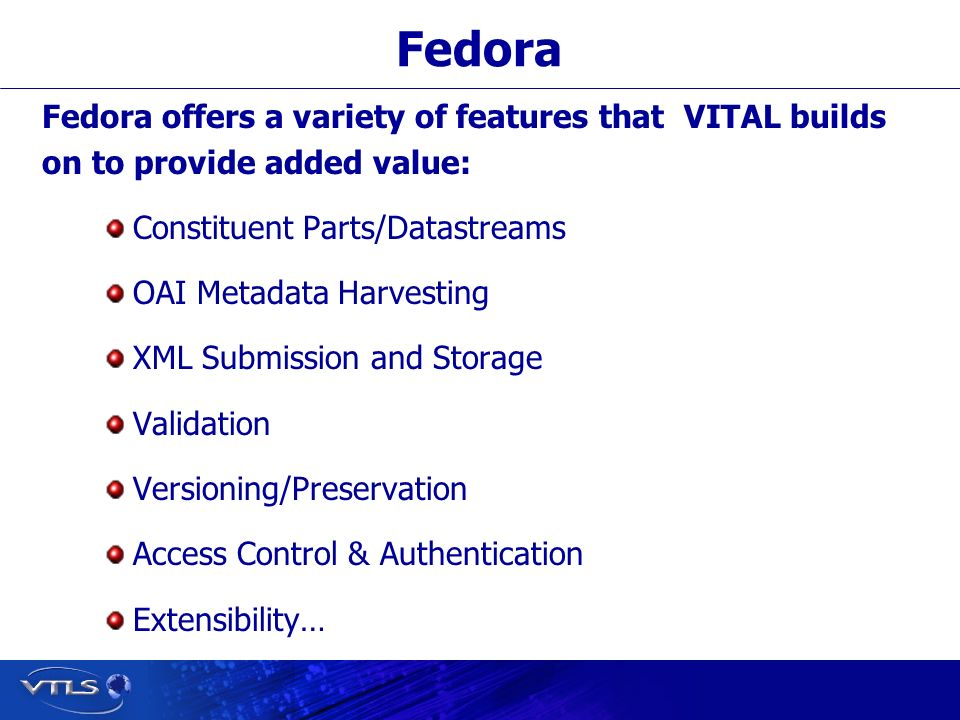 Visionary Technology in Library Solutions Fedora Fedora offers a variety of features that VITAL builds on to provide added value: Constituent Parts/Datastreams OAI Metadata Harvesting XML Submission and Storage Validation Versioning/Preservation Access Control & Authentication Extensibility…