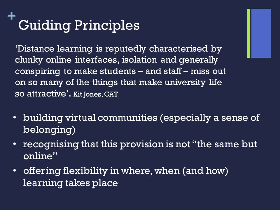 + Guiding Principles building virtual communities (especially a sense of belonging) recognising that this provision is not the same but online offering flexibility in where, when (and how) learning takes place Distance learning is reputedly characterised by clunky online interfaces, isolation and generally conspiring to make students – and staff – miss out on so many of the things that make university life so attractive.