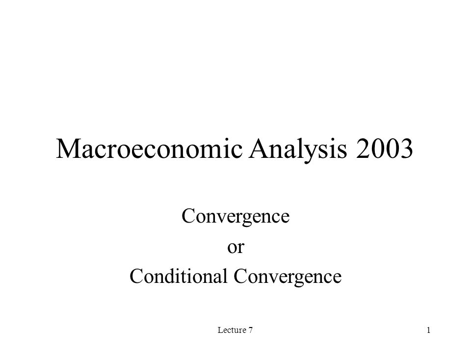 Lecture 71 Macroeconomic Analysis 2003 Convergence or Conditional Convergence