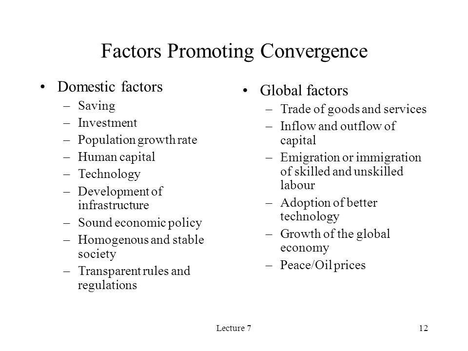 Lecture 712 Factors Promoting Convergence Domestic factors –Saving –Investment –Population growth rate –Human capital –Technology –Development of infrastructure –Sound economic policy –Homogenous and stable society –Transparent rules and regulations Global factors –Trade of goods and services –Inflow and outflow of capital –Emigration or immigration of skilled and unskilled labour –Adoption of better technology –Growth of the global economy –Peace/Oil prices