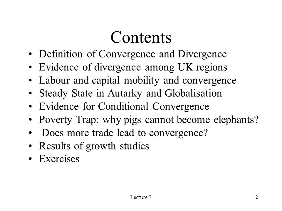 Lecture 72 Contents Definition of Convergence and Divergence Evidence of divergence among UK regions Labour and capital mobility and convergence Steady State in Autarky and Globalisation Evidence for Conditional Convergence Poverty Trap: why pigs cannot become elephants.
