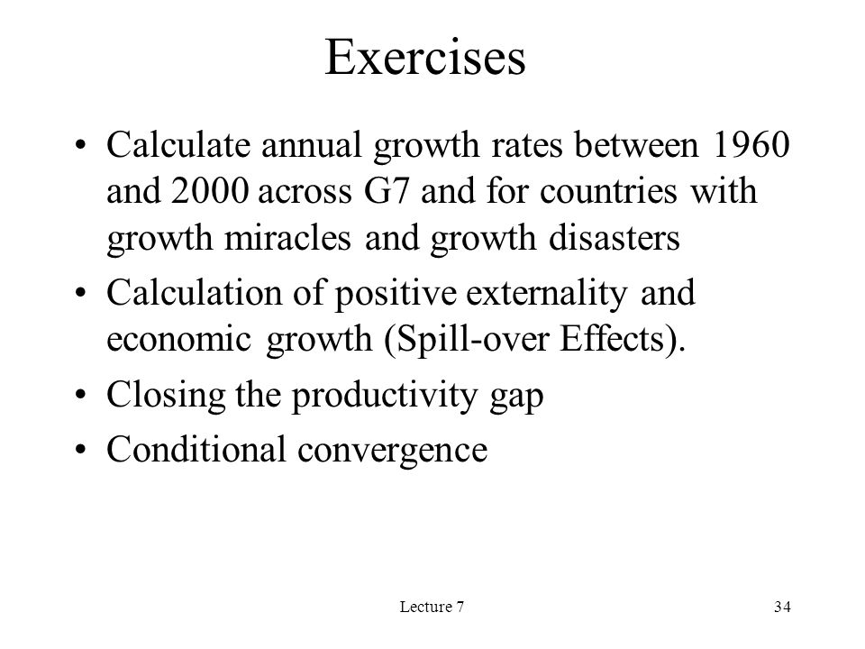 Lecture 734 Exercises Calculate annual growth rates between 1960 and 2000 across G7 and for countries with growth miracles and growth disasters Calculation of positive externality and economic growth (Spill-over Effects).