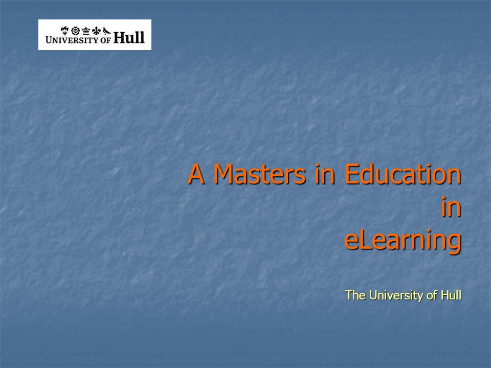 A Masters in Education in eLearning The University of Hull