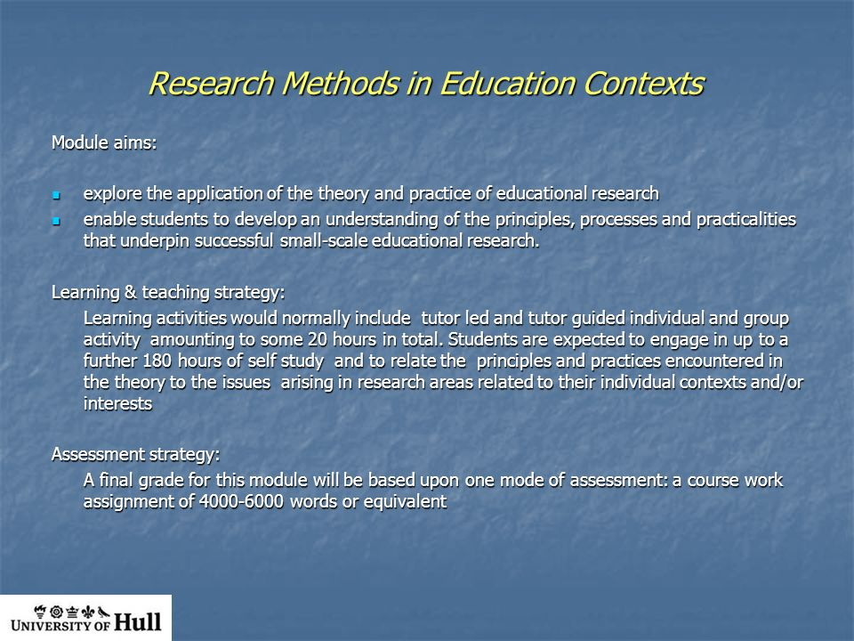 Research Methods in Education Contexts Module aims: explore the application of the theory and practice of educational research explore the application of the theory and practice of educational research enable students to develop an understanding of the principles, processes and practicalities that underpin successful small-scale educational research.