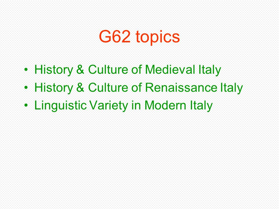 G62 topics History & Culture of Medieval Italy History & Culture of Renaissance Italy Linguistic Variety in Modern Italy
