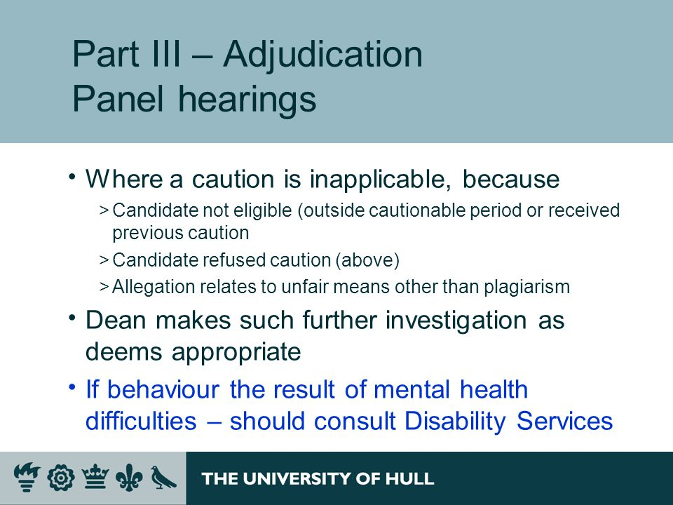 Part III – Adjudication Panel hearings Where a caution is inapplicable, because >Candidate not eligible (outside cautionable period or received previous caution >Candidate refused caution (above) >Allegation relates to unfair means other than plagiarism Dean makes such further investigation as deems appropriate If behaviour the result of mental health difficulties – should consult Disability Services