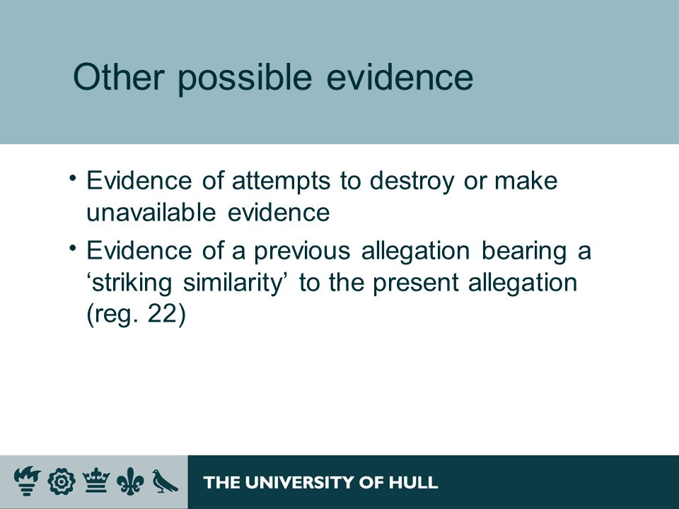 Other possible evidence Evidence of attempts to destroy or make unavailable evidence Evidence of a previous allegation bearing a striking similarity to the present allegation (reg.
