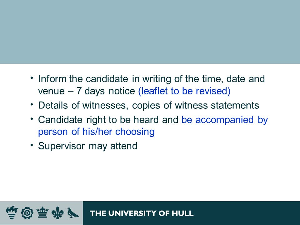 Inform the candidate in writing of the time, date and venue – 7 days notice (leaflet to be revised) Details of witnesses, copies of witness statements Candidate right to be heard and be accompanied by person of his/her choosing Supervisor may attend