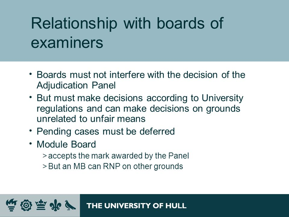 Relationship with boards of examiners Boards must not interfere with the decision of the Adjudication Panel But must make decisions according to University regulations and can make decisions on grounds unrelated to unfair means Pending cases must be deferred Module Board >accepts the mark awarded by the Panel >But an MB can RNP on other grounds