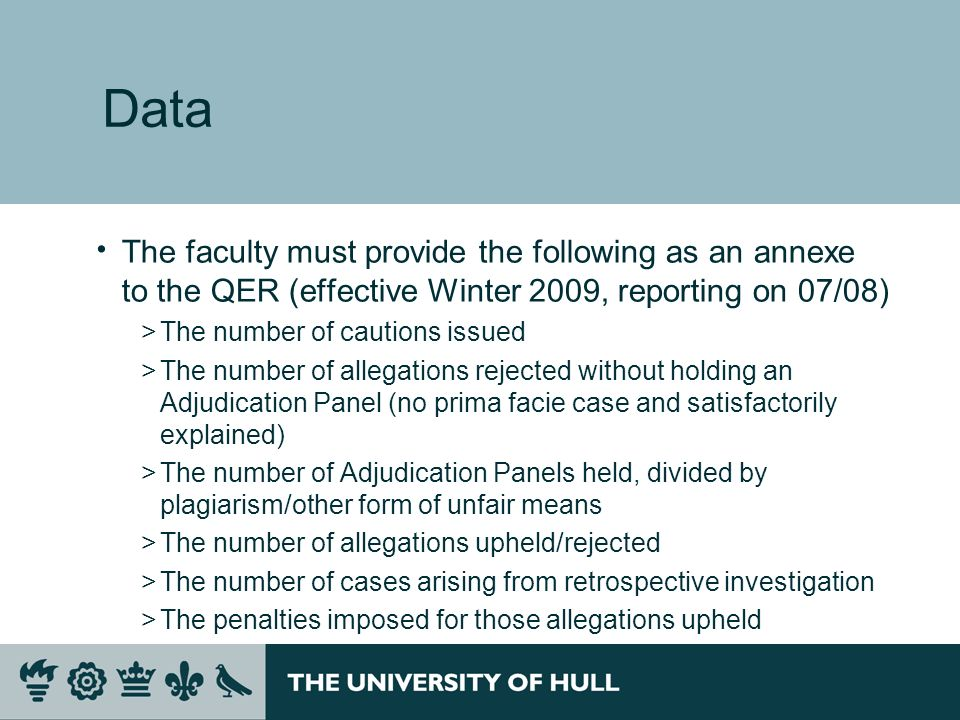 Data The faculty must provide the following as an annexe to the QER (effective Winter 2009, reporting on 07/08) >The number of cautions issued >The number of allegations rejected without holding an Adjudication Panel (no prima facie case and satisfactorily explained) >The number of Adjudication Panels held, divided by plagiarism/other form of unfair means >The number of allegations upheld/rejected >The number of cases arising from retrospective investigation >The penalties imposed for those allegations upheld