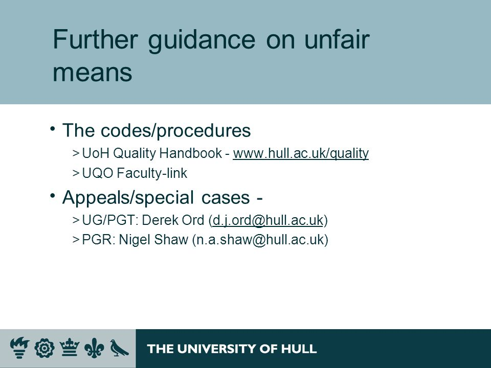 Further guidance on unfair means The codes/procedures >UoH Quality Handbook - www.hull.ac.uk/qualitywww.hull.ac.uk/quality >UQO Faculty-link Appeals/special cases - >UG/PGT: Derek Ord (d.j.ord@hull.ac.uk)d.j.ord@hull.ac.uk >PGR: Nigel Shaw (n.a.shaw@hull.ac.uk)