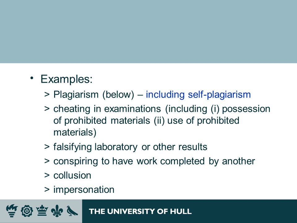 Examples: >Plagiarism (below) – including self-plagiarism >cheating in examinations (including (i) possession of prohibited materials (ii) use of prohibited materials) >falsifying laboratory or other results >conspiring to have work completed by another >collusion >impersonation