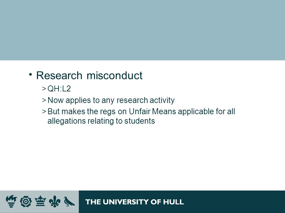 Research misconduct >QH:L2 >Now applies to any research activity >But makes the regs on Unfair Means applicable for all allegations relating to students