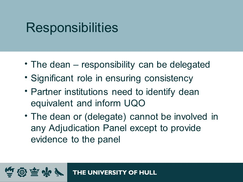 Responsibilities The dean – responsibility can be delegated Significant role in ensuring consistency Partner institutions need to identify dean equivalent and inform UQO The dean or (delegate) cannot be involved in any Adjudication Panel except to provide evidence to the panel