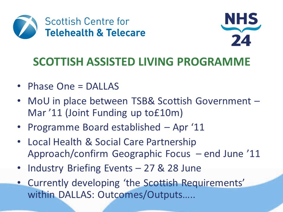 SCOTTISH ASSISTED LIVING PROGRAMME Phase One = DALLAS MoU in place between TSB& Scottish Government – Mar 11 (Joint Funding up to£10m) Programme Board established – Apr 11 Local Health & Social Care Partnership Approach/confirm Geographic Focus – end June 11 Industry Briefing Events – 27 & 28 June Currently developing the Scottish Requirements within DALLAS: Outcomes/Outputs…..