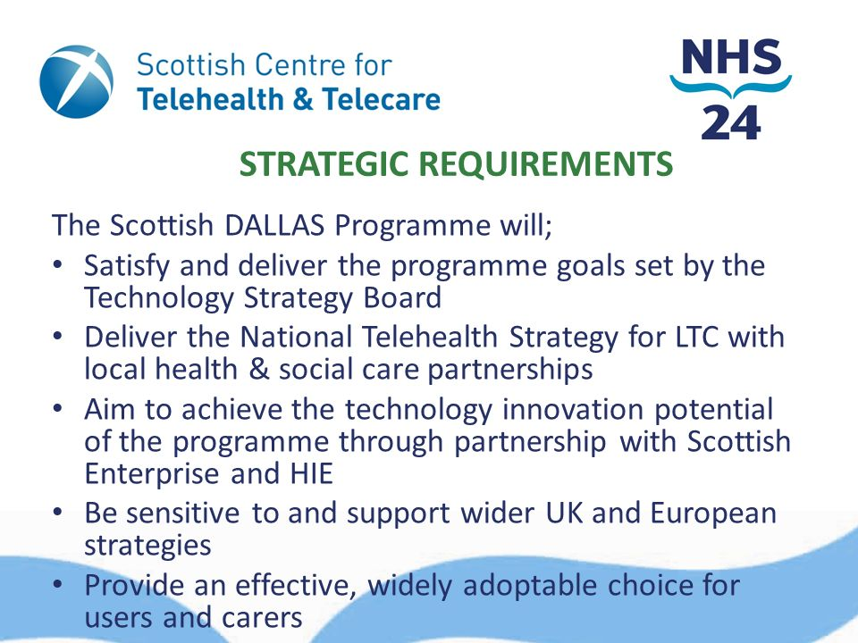STRATEGIC REQUIREMENTS The Scottish DALLAS Programme will; Satisfy and deliver the programme goals set by the Technology Strategy Board Deliver the National Telehealth Strategy for LTC with local health & social care partnerships Aim to achieve the technology innovation potential of the programme through partnership with Scottish Enterprise and HIE Be sensitive to and support wider UK and European strategies Provide an effective, widely adoptable choice for users and carers