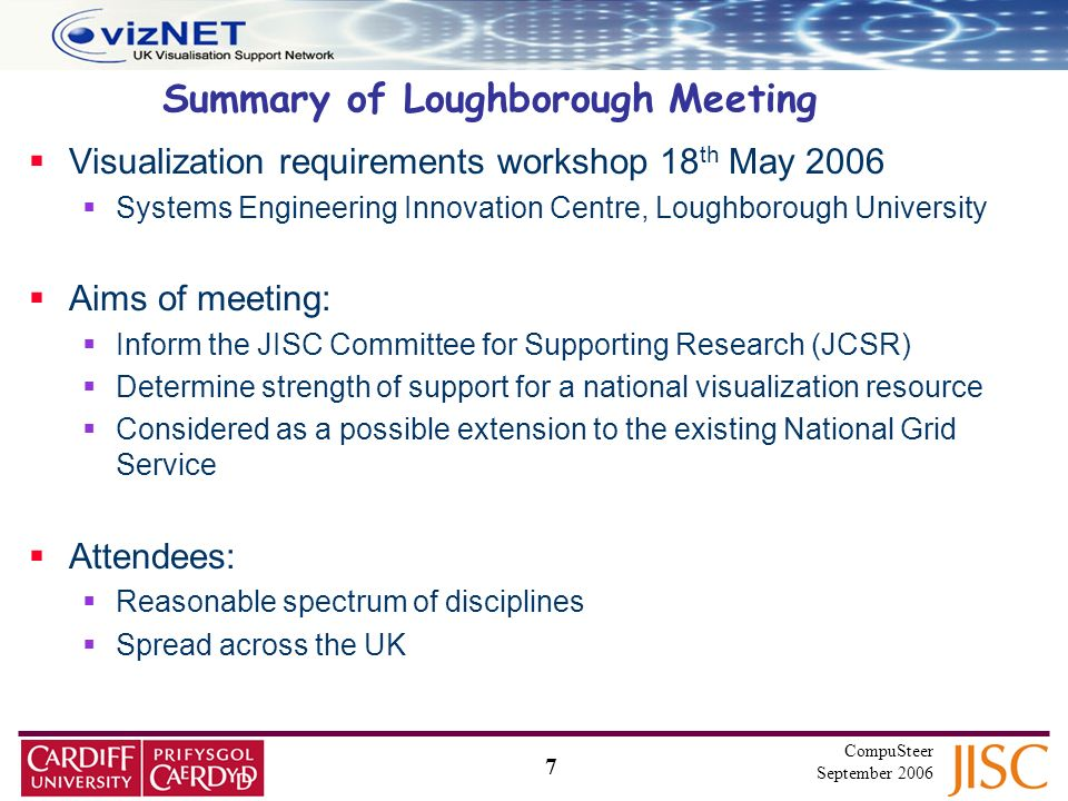 7 CompuSteer September 2006 Summary of Loughborough Meeting Visualization requirements workshop 18 th May 2006 Systems Engineering Innovation Centre, Loughborough University Aims of meeting: Inform the JISC Committee for Supporting Research (JCSR) Determine strength of support for a national visualization resource Considered as a possible extension to the existing National Grid Service Attendees: Reasonable spectrum of disciplines Spread across the UK