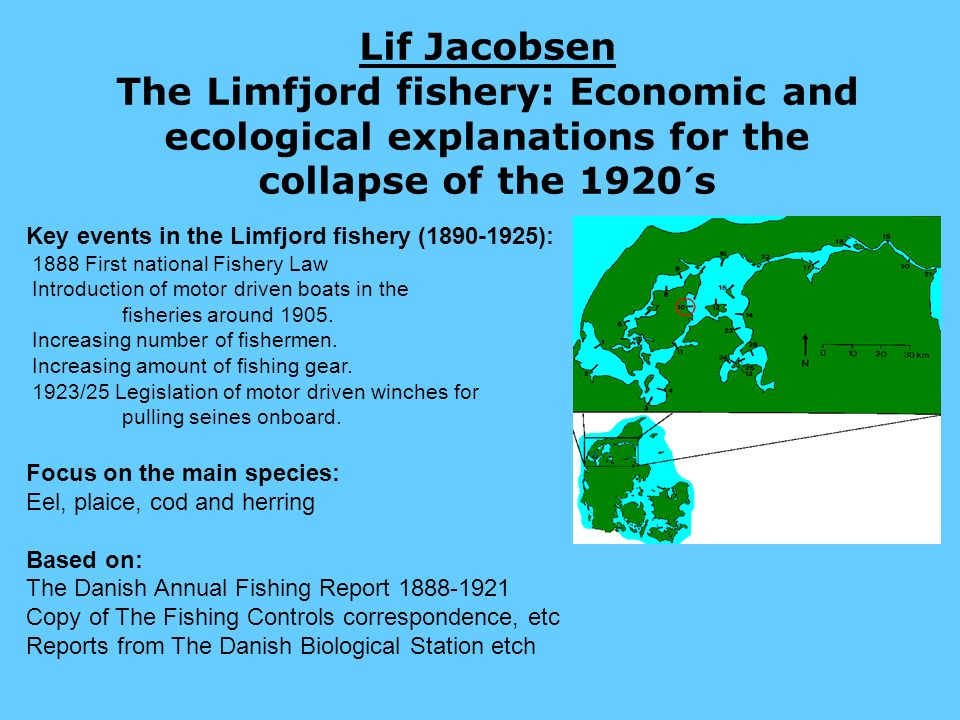 Lif Jacobsen The Limfjord fishery: Economic and ecological explanations for the collapse of the 1920´s Key events in the Limfjord fishery (1890-1925): 1888 First national Fishery Law Introduction of motor driven boats in the fisheries around 1905.