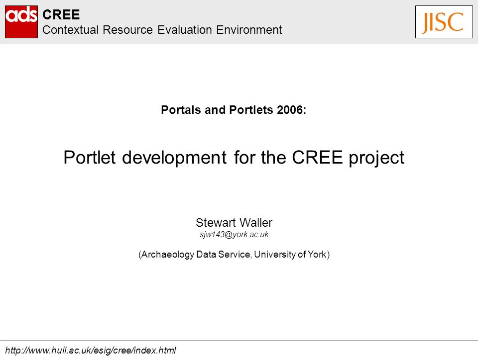 http://www.hull.ac.uk/esig/cree/index.html CREE Contextual Resource Evaluation Environment Stewart Waller sjw143@york.ac.uk (Archaeology Data Service, University of York) Portals and Portlets 2006: Portlet development for the CREE project
