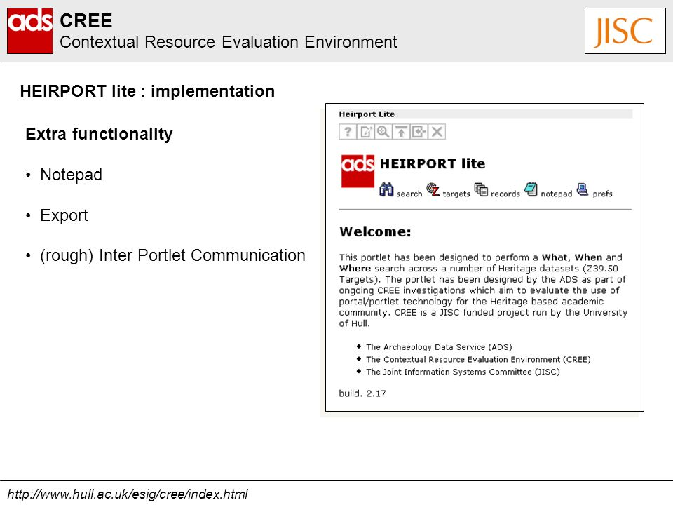 http://www.hull.ac.uk/esig/cree/index.html CREE Contextual Resource Evaluation Environment HEIRPORT lite : implementation Extra functionality Notepad Export (rough) Inter Portlet Communication