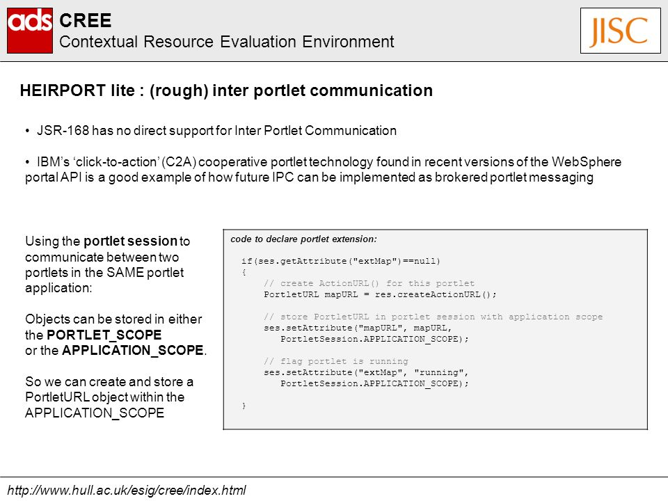 http://www.hull.ac.uk/esig/cree/index.html CREE Contextual Resource Evaluation Environment HEIRPORT lite : (rough) inter portlet communication JSR-168 has no direct support for Inter Portlet Communication IBMs click-to-action (C2A) cooperative portlet technology found in recent versions of the WebSphere portal API is a good example of how future IPC can be implemented as brokered portlet messaging code to declare portlet extension: if(ses.getAttribute( extMap )==null) { // create ActionURL() for this portlet PortletURL mapURL = res.createActionURL(); // store PortletURL in portlet session with application scope ses.setAttribute( mapURL , mapURL, PortletSession.APPLICATION_SCOPE); // flag portlet is running ses.setAttribute( extMap , running , PortletSession.APPLICATION_SCOPE); } Using the portlet session to communicate between two portlets in the SAME portlet application: Objects can be stored in either the PORTLET_SCOPE or the APPLICATION_SCOPE.