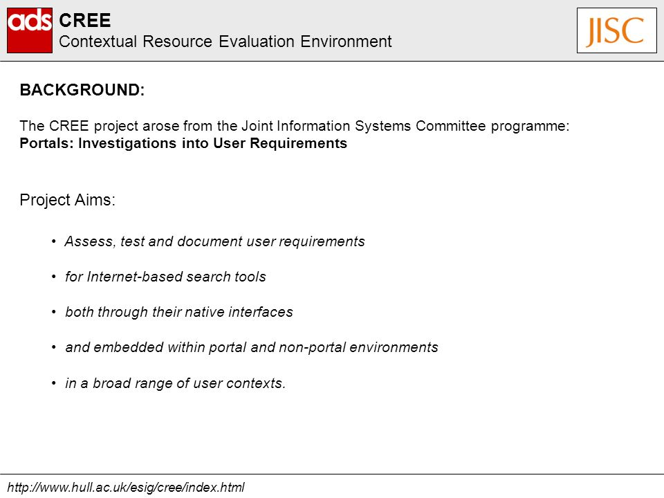 The CREE project arose from the Joint Information Systems Committee programme: Portals: Investigations into User Requirements Assess, test and document user requirements for Internet-based search tools both through their native interfaces and embedded within portal and non-portal environments in a broad range of user contexts.