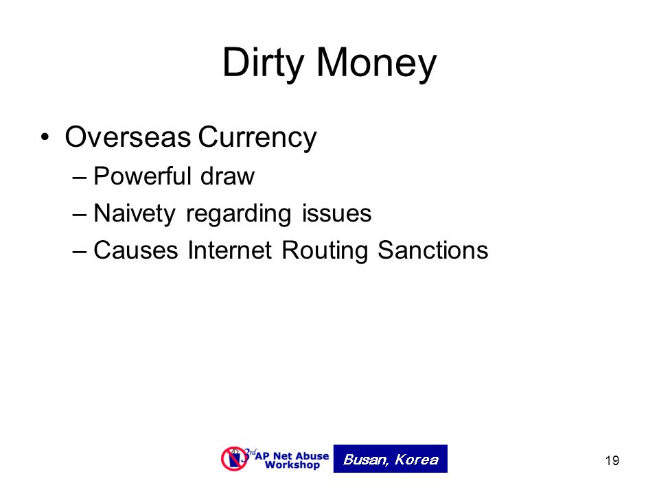 19 Dirty Money Overseas Currency –Powerful draw –Naivety regarding issues –Causes Internet Routing Sanctions