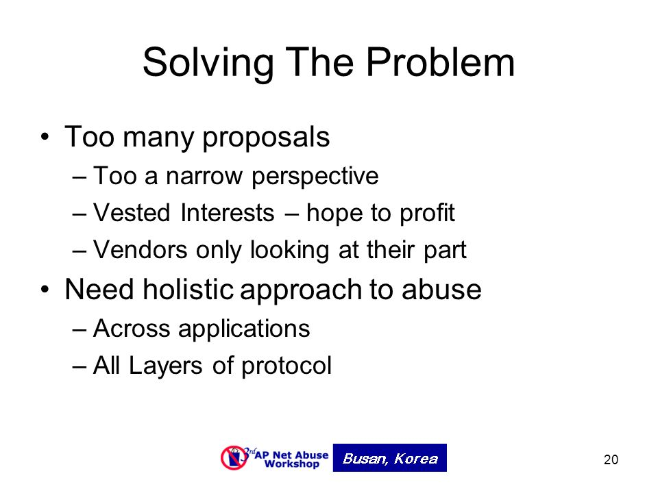 20 Solving The Problem Too many proposals –Too a narrow perspective –Vested Interests – hope to profit –Vendors only looking at their part Need holistic approach to abuse –Across applications –All Layers of protocol