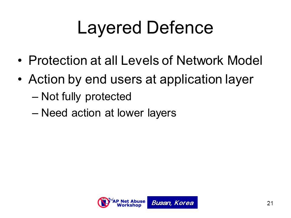 21 Layered Defence Protection at all Levels of Network Model Action by end users at application layer –Not fully protected –Need action at lower layers