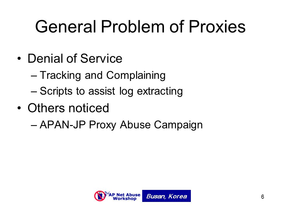 6 General Problem of Proxies Denial of Service –Tracking and Complaining –Scripts to assist log extracting Others noticed –APAN-JP Proxy Abuse Campaign