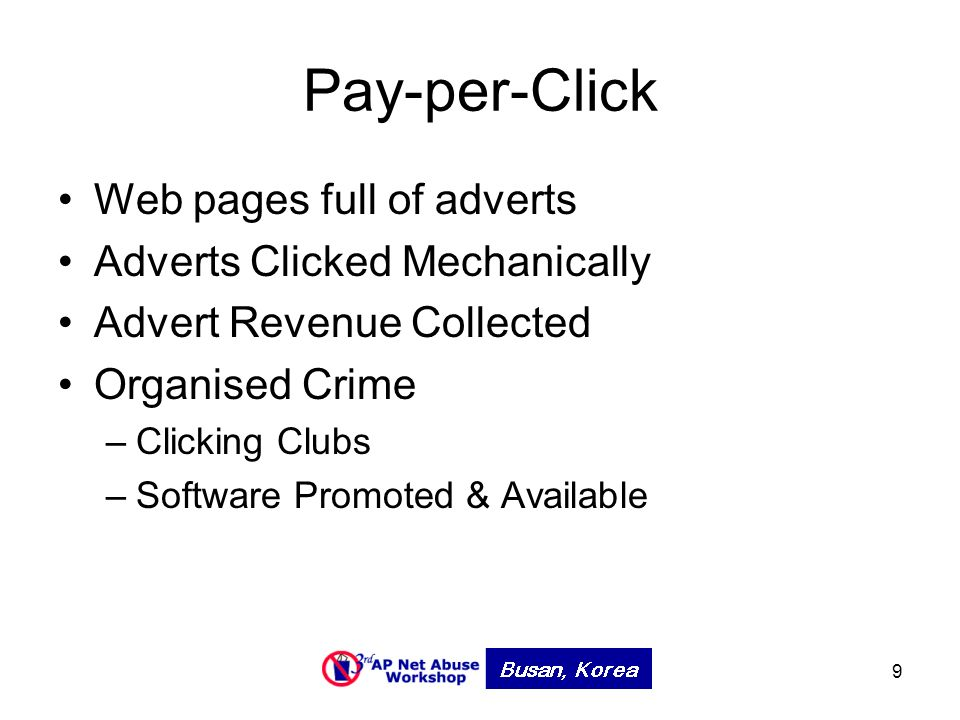 9 Pay-per-Click Web pages full of adverts Adverts Clicked Mechanically Advert Revenue Collected Organised Crime –Clicking Clubs –Software Promoted & Available