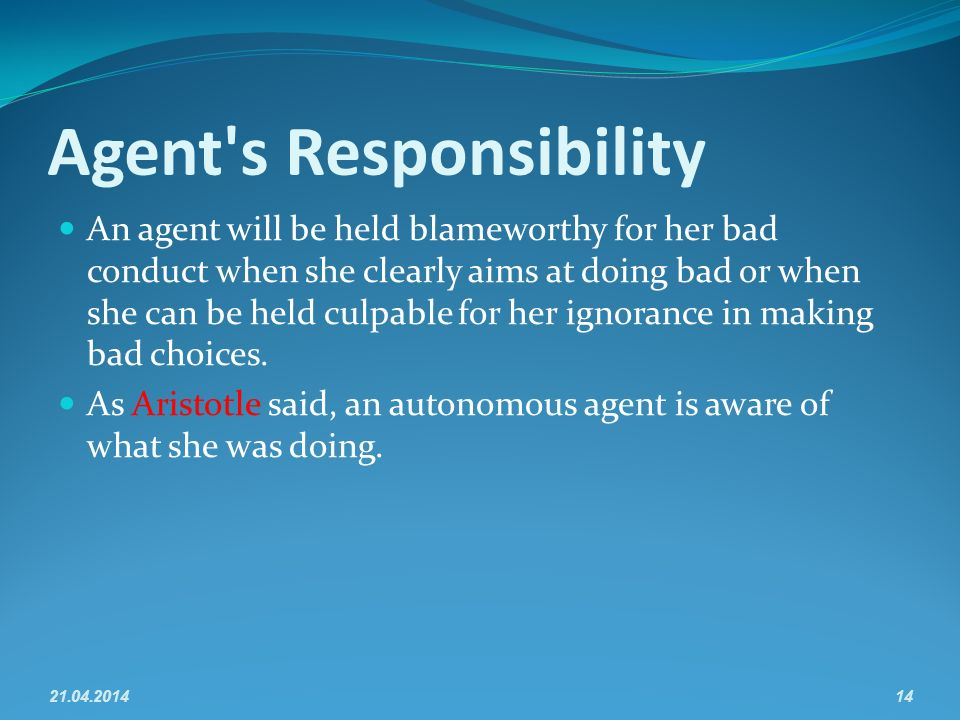 Agent s Responsibility An agent will be held blameworthy for her bad conduct when she clearly aims at doing bad or when she can be held culpable for her ignorance in making bad choices.