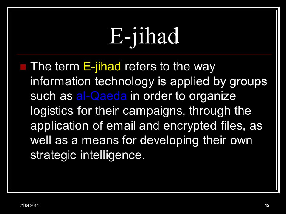 E-jihad The term E-jihad refers to the way information technology is applied by groups such as al-Qaeda in order to organize logistics for their campaigns, through the application of email and encrypted files, as well as a means for developing their own strategic intelligence.