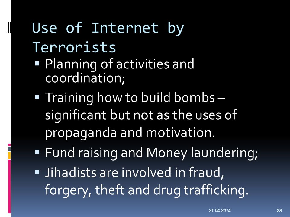 Use of Internet by Terrorists Planning of activities and coordination; Training how to build bombs – significant but not as the uses of propaganda and motivation.