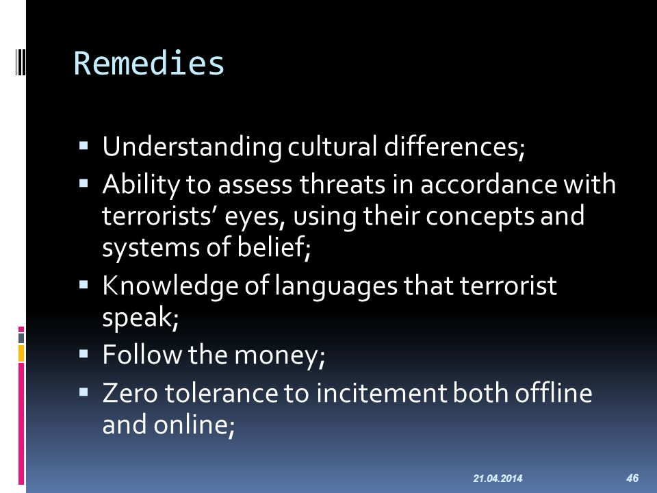 Remedies Understanding cultural differences; Ability to assess threats in accordance with terrorists eyes, using their concepts and systems of belief; Knowledge of languages that terrorist speak; Follow the money; Zero tolerance to incitement both offline and online; 21.04.2014 46