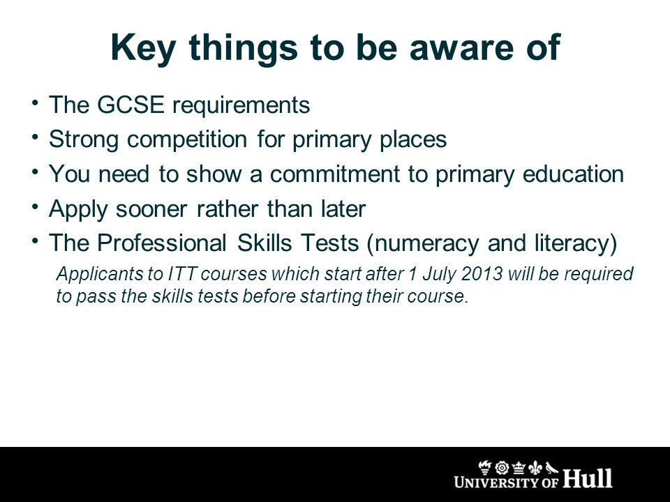 Key things to be aware of The GCSE requirements Strong competition for primary places You need to show a commitment to primary education Apply sooner rather than later The Professional Skills Tests (numeracy and literacy) Applicants to ITT courses which start after 1 July 2013 will be required to pass the skills tests before starting their course.