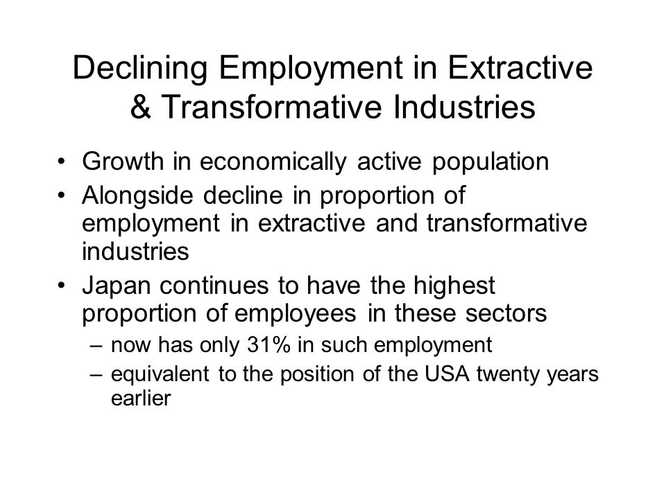 Declining Employment in Extractive & Transformative Industries Growth in economically active population Alongside decline in proportion of employment in extractive and transformative industries Japan continues to have the highest proportion of employees in these sectors –now has only 31% in such employment –equivalent to the position of the USA twenty years earlier